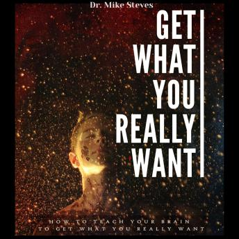 Get What You Really Want: How To Teach Your Brain And Get What You Really Want