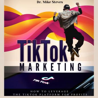 TikTok Marketing: How To Leverage The TikTok Platform For Profits