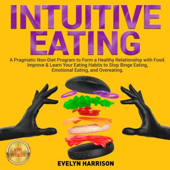 Download INTUITIVE EATING: A Pragmatic Non-Diet Program to Form a Healthy Relationship with Food. Improve & Learn Your Eating Habits to Stop Binge Eating, Emotional Eating, and Overeating. NEW VERSION by Evelyn Harrison