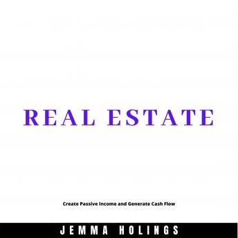 Real Estate: Create Passive Income and Generate Cash Flow