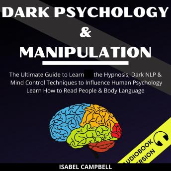 Dark Psychology And Manipulation:: The Ultimate Guide To Learn The Hypnosis, Dark Nlp & Mind Control Techniques To Influence Human Psychology. Learn How To Read People & Body Language