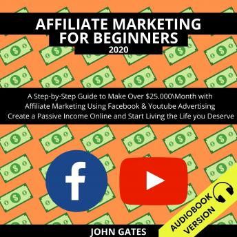 Affiliate Marketing For Beginners 2020:: A Step-By-Step Guide To Make Over $25.000Month With Affiliate Marketing Using Facebook & Youtube Advertising. Create A Passive Income Online And Start Living T