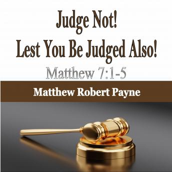Judge Not! Lest You Be Judged Also!: Matthew 7:1-5
