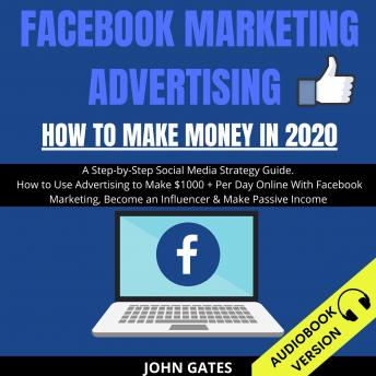 Facebook Marketing Advertising: How To Make Money In 2020: A Step-By-Step Social Media Strategy Guide. How To Use Advertising To Make $1000+ Per Day Online With Facebook Marketing, Become An Influence