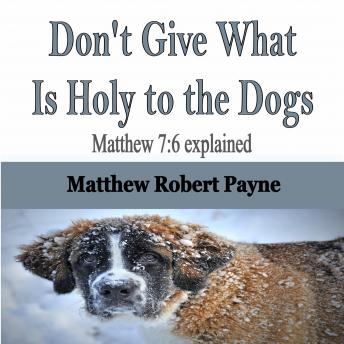 Don't Give What Is Holy to the Dogs: Matthew 7:6 explained