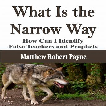 What Is the Narrow Way: How Can I Identify False Teachers and Prophets