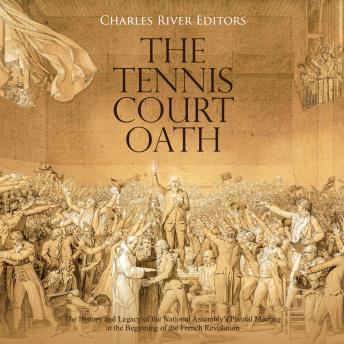 Tennis Court Oath, The: The History and Legacy of the National Assembly's Pivotal Meeting at the Beginning of the French Revolution
