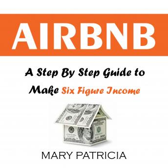Download Airbnb: A Step By Step Guide to Make Six Figure Income by Mary Patricia