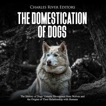 Domestication of Dogs, The: The History of Dogs' Genetic Divergence from Wolves and the Origins of Their Relationship with Humans