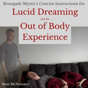 Renegade Mystic's Concise Instructions for Lucid Dreaming and the Out of Body Experience, Sean Mcnamara