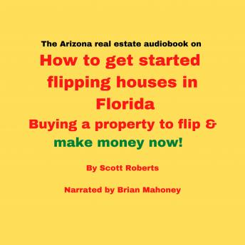 The Florida real estate audiobook on How to get started flipping houses in Florida: Buying a property to flip & make money now!