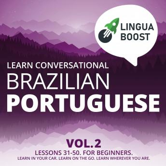 Learn Conversational Brazilian Portuguese Vol. 2: Lessons 31-50. For beginners. Learn in your car. Learn on the go. Learn wherever you are.