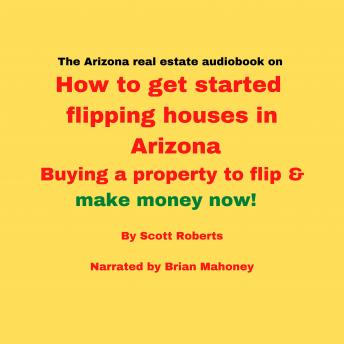 Arizona real estate audiobook on How to get started flipping houses in Arizona: Buying a property to flip & make money now!, Scott Roberts