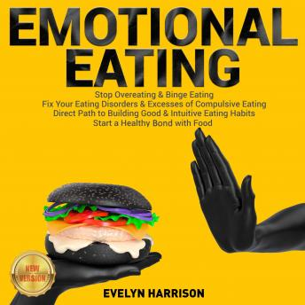 EMOTIONAL EATING: Stop Overeating & Binge Eating. Fix Your Eating Disorders & Excesses of Compulsive Eating. Direct Path to Building Good & Intuitive Eating Habits. Start a Healthy Bond with Food. NEW