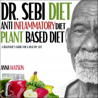 Dr. Sebi Diet, Anti Inflammatory Diet, Plant-Based Diet: A Beginner's Guide for a Healthy Life