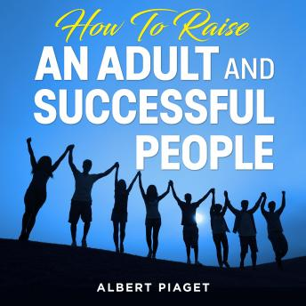 How To Raise An Adult and Successful People