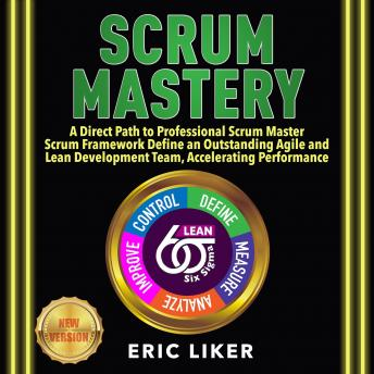 SCRUM MASTERY: A Direct Path to Professional Scrum Master. Scrum Framework Define an Outstanding Agile and Lean Development Team, Accelerating Performance. NEW VERSION