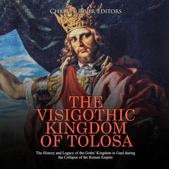 Download Visigothic Kingdom of Tolosa, The: The History and Legacy of the Goths' Kingdom in Gaul during the Collapse of the Roman Empire by Charles River Editors