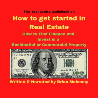 real estate audiobook on How to get started in real estate: How to Find Finance and Invest in a residential or commercial property, Brian Mahoney