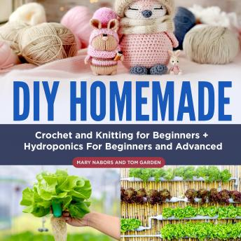 DIY Homemade: Crochet and Knitting for Beginners + Hydroponics For Beginners and Advanced