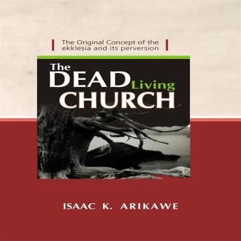 Dead Living Church: The Original Concept of the Ekklesia and its perversion, Isaak K. Arikawe