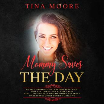 Mommy Saves the Day: An MDLG themed story of Mommy Dom Carol, who was looking for a cheeky ABDL girl…little did she know her world was about to be turned upside down by little Ivy, Tina Moore