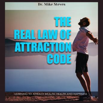 Real Law Of Attraction Code: Learning To Attract Wealth, Health And Happiness, Dr. Mike Steves