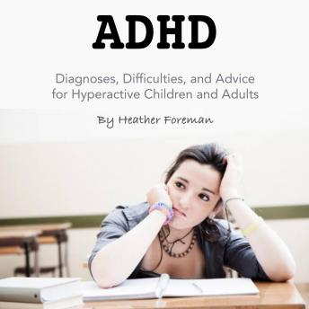 ADHD: Diagnoses, Difficulties, and Advice for Hyperactive Children and Adults