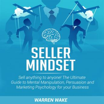Seller Mindset: Sell anything to anyone! The Ultimate Guide to Mental Manipulation, Persuasion and Marketing Psychology for your Business.