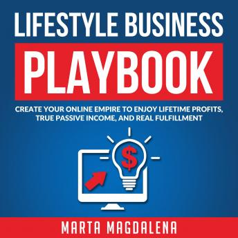 Lifestyle Business Playbook: Create Your Online Empire to Enjoy True Passive Income, Lifetime Profits, and Real Fulfillment, Marta Magdalena