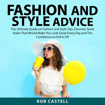 Fashion and Style Advice: The Ultimate Guide on Fashion and Style Tips, Discover Great Styles That Would Make You Look Great Every Day and The Confidence to Pull it Off