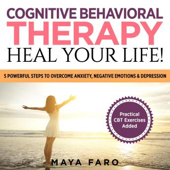 Download Cognitive Behavioral Therapy: Heal Your Life!: 5 Powerful Steps to Overcome Anxiety, Negative Emotions & Depression by Maya Faro