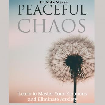 Peaceful Chaos: Learn To Master Your Emotions And Eliminate Anxiety