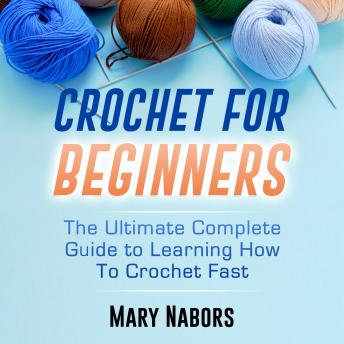 Crochet for Beginners: The Ultimate Complete Guide to Learning How to Crochet Fast (New version)