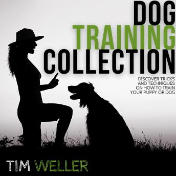 Dog Training Collection: Discover Tricks and Techniques On How to Train Your Puppy or Dog