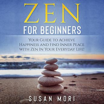 Zen for Beginners: Your Guide to Achieving Happiness and Finding Inner Peace with Zen in Your Everyday Life, Susan Mori