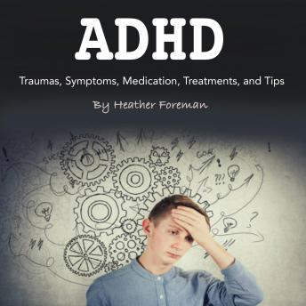 ADHD: Traumas, Symptoms, Medication, Treatments, and Tips