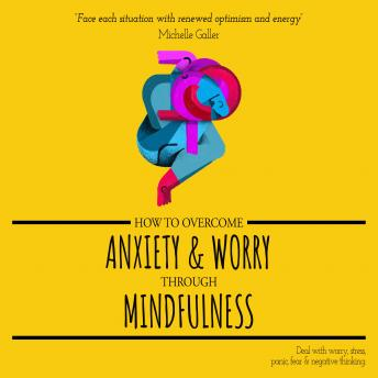Download How to Overcome Anxiety & Worry through Mindfulness: Deal with Worry, Stress, Panic, Fear & Negative Thinking by Michelle Galler
