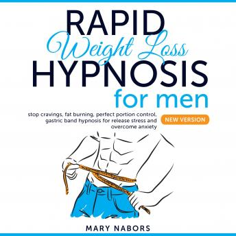 Rapid Weight Loss Hypnosis For Men: Stop Cravings, Fat Burning, Perfect Portion Control, Gastric Band Hypnosis for Release Stress And Overcome Anxiety (New Version)