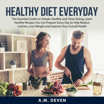 Healthy Diet Everyday: The Essential Guide on Simple, Healthy and Clean Eating, Learn Healthy Recipe