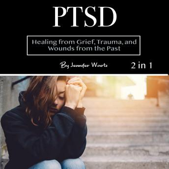 PTSD: Healing from Grief, Trauma, and Wounds from the Past