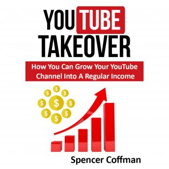 YouTube Takeover: How You Can Grow Your YouTube Channel Into A Regular Income, Spencer Coffman