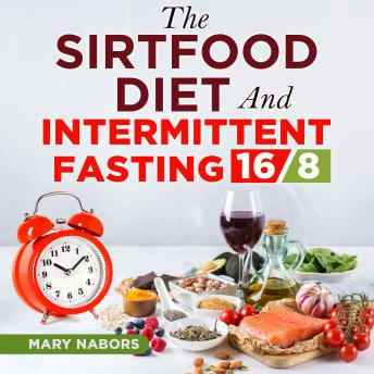 The Sirtfood Diet and Intermittent Fasting 16/8: Metabolism Reset to Have More Energy and Lose Weight (with the Best Recipes)
