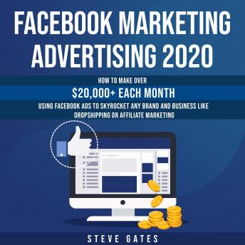 Facebook Marketing Advertising 2020: How to make $20,000+ Each Month Using Facebook Ads to Skyrocket any Brand or Business like Dropshipping and Affiliate Marketing