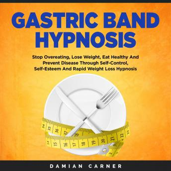 Gastric Band Hypnosis: Stop Overeating, Lose Weight, Eat Healthy And Prevent Disease Through Self-Co
