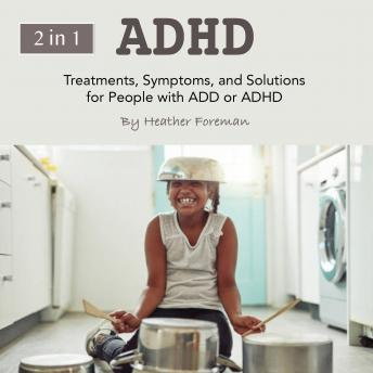 ADHD: Treatments, Symptoms, and Solutions for People with ADD or ADHD
