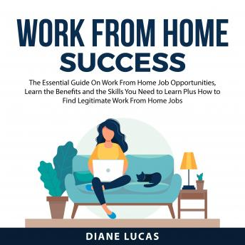 Work From Home Success: The Essential Guide On Work From Home Job Opprtunities, Learn the Benefits a