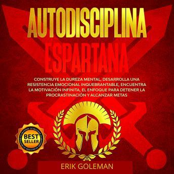 Autodisciplina Espartana: Construye la Dureza Mental, Desarrolla una Resistencia emocional Inquebran