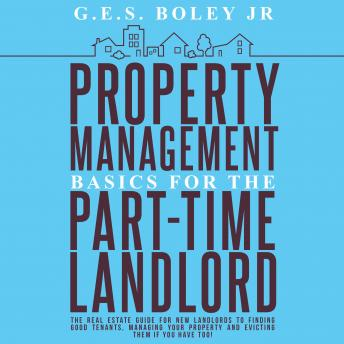 Property Management Basics for the Part-Time Landlord: The real estate guide for new landlords to finding Good tenants Managing your property and evicting them if you have too!