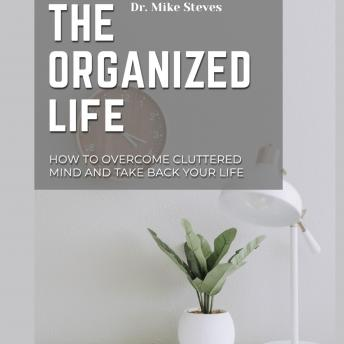 The Organized Life: How To Overcome Cluttered Mind And Take Back Your Life